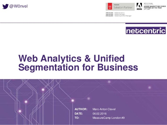 Web Analytics & Unified Segmentation for Business AUTHOR: DATE: TO: Marc-Anton Clavel 06.02.2016 MeasureCamp London #9 @W0...