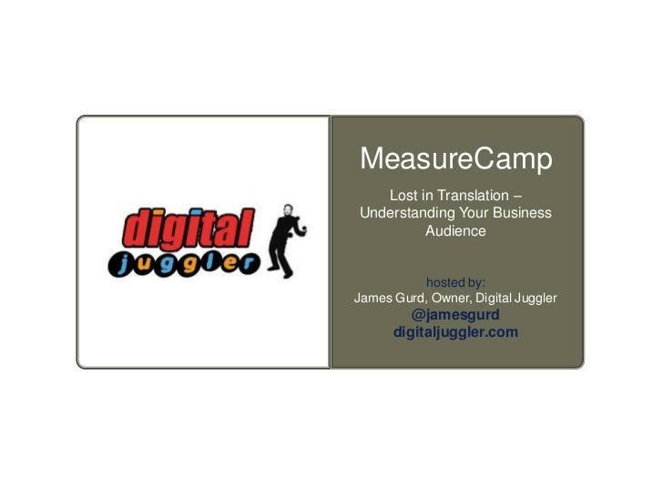 MeasureCamp   Lost in Translation –Understanding Your Business         Audience           hosted by:James Gurd, Owner, Dig...