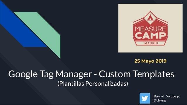 Google Tag Manager - Custom Templates (Plantillas Personalizadas) David Vallejo @thyng 25 Mayo 2019