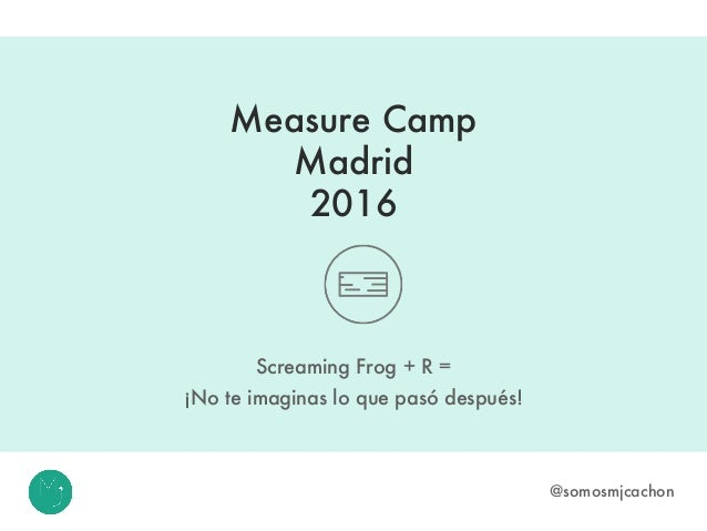 Measure Camp Madrid 2016 Screaming Frog + R = ¡No te imaginas lo que pasó después! @somosmjcachon