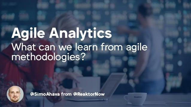Agile Analytics What can we learn from agile methodologies? @SimoAhava from @ReaktorNow