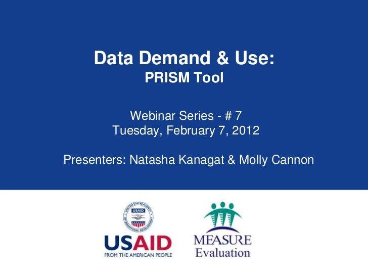 Data Demand & Use:             PRISM Tool          Webinar Series - # 7        Tuesday, February 7, 2012Presenters: Natash...