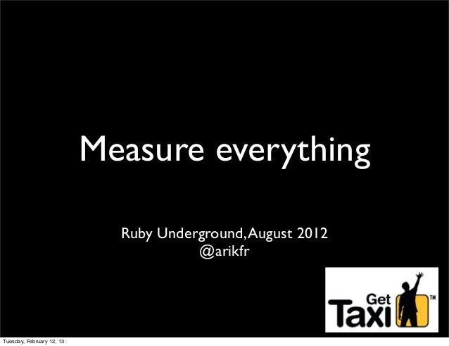 Measure everything                             Ruby Underground, August 2012                                       @arikfr...