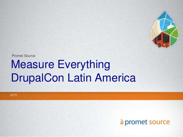 Measure Everything DrupalCon Latin America 2015 Promet Source
