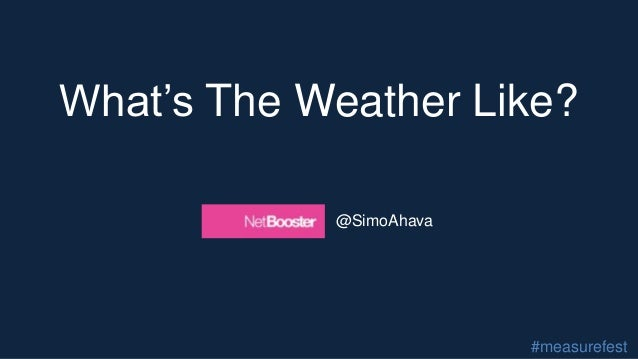 What's The Weather Like? @SimoAhava #measurefest
