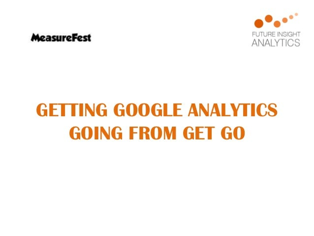 GETTING GOOGLE ANALYTICS GOING FROM GET GO