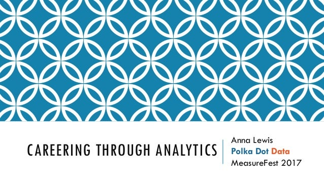 CAREERING THROUGH ANALYTICS Anna Lewis Polka Dot Data MeasureFest 2017