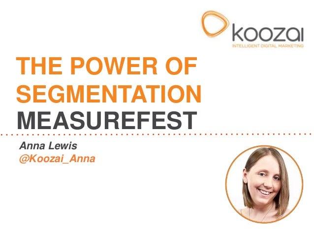 THE POWER OF SEGMENTATION MEASUREFEST Anna Lewis @Koozai_Anna