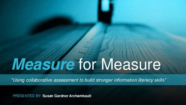 """Measure for Measure """"Using collaborative assessment to build stronger information literacy skills"""" PRESENTED BY: Susan Gar..."""