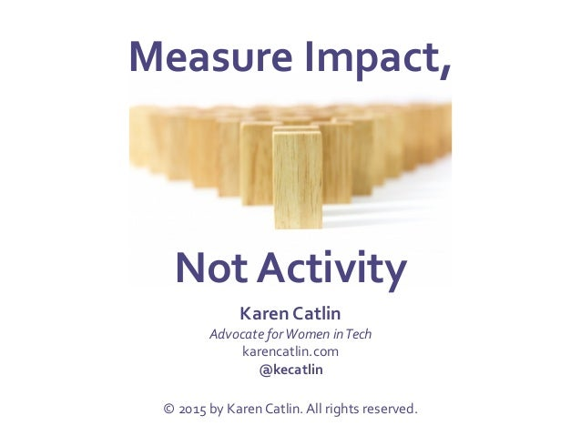 Measure  Impact,           Not  Activity   Karen  Catlin   Advocate  for  Women  in  Tech   ka...