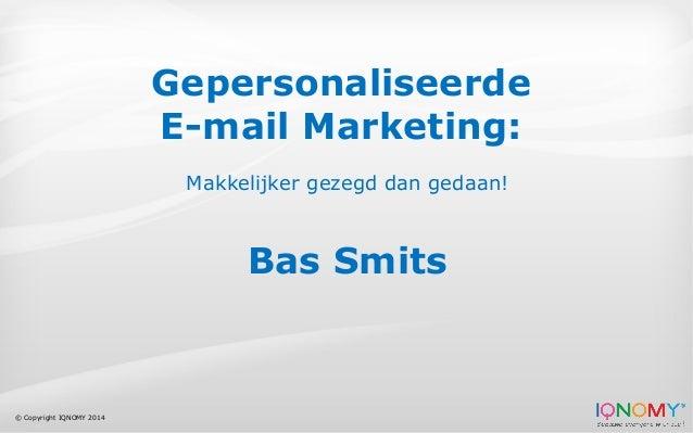© Copyright IQNOMY 2014 Gepersonaliseerde E-mail Marketing: Makkelijker gezegd dan gedaan! Bas Smits
