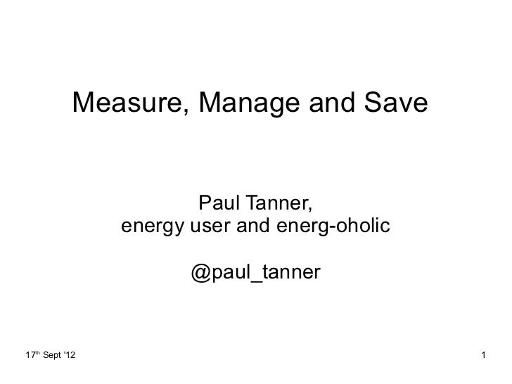 Measure, Manage and Save                        Paul Tanner,                energy user and energ-oholic                  ...
