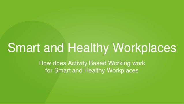Smart and Healthy Workplaces How does Activity Based Working work for Smart and Healthy Workplaces