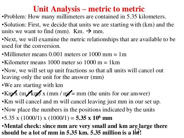 12 Unit Analysis – metric to metric •Problem: How many millimeters are contained in 5.35 kilometers. •Solution: First, we ...