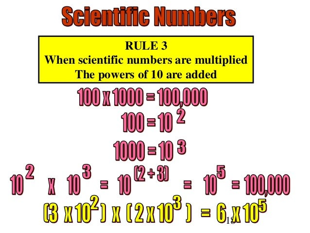 18 RULE 3 When scientific numbers are multiplied The powers of 10 are added