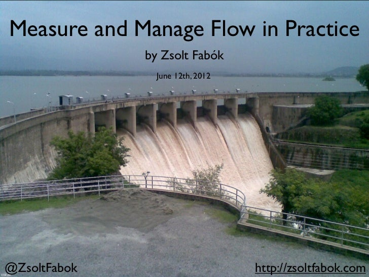 Measure and Manage Flow in Practice              by Zsolt Fabók                June 12th, 2012@ZsoltFabok                 ...