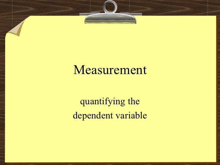 Measurement  quantifying thedependent variable