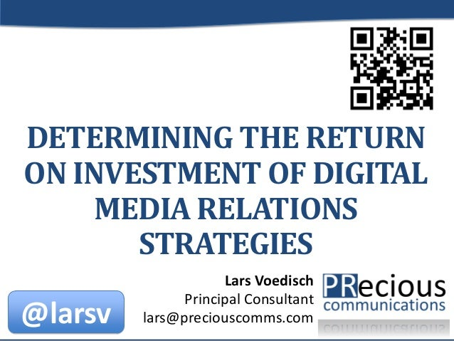 © 2013 by PRecious Communications 1 DETERMINING THE RETURN ON INVESTMENT OF DIGITAL MEDIA RELATIONS STRATEGIES Lars Voedis...