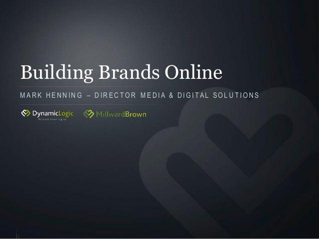 Building Brands Online M A R K H E N N I N G – D I R E C T O R M E D I A & D I G I T A L S O L U T I O N S