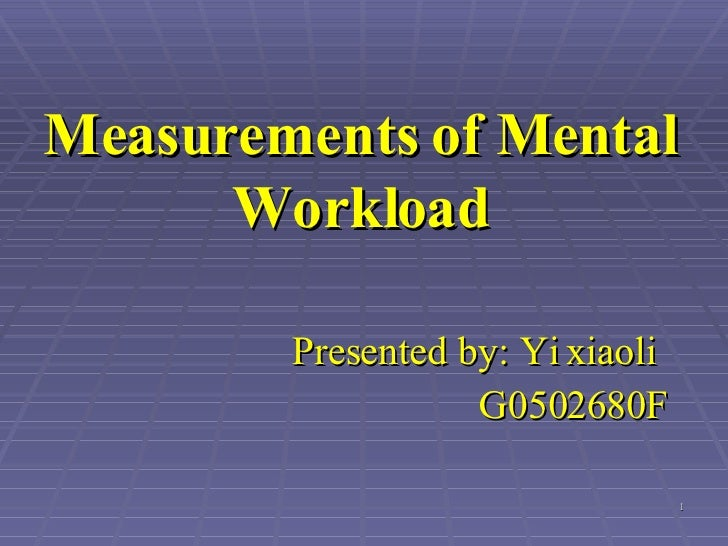 Measurements of Mental Workload Presented by: Yi xiaoli   G0502680F