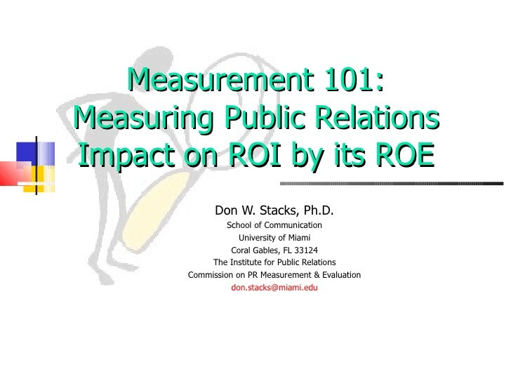 Measurement 101: Measuring Public Relations Impact on ROI by its ROE Don W. Stacks, Ph.D. School of Communication Universi...