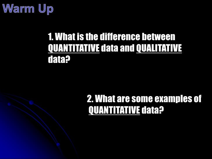 Warm Up<br />1. What is the difference between  QUANTITATIVE data and QUALITATIVE data?<br />2. What are some examples of<...