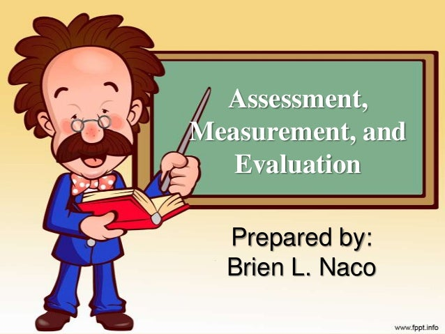 Assessment,Measurement, and   Evaluation  Prepared by:  Brien L. Naco