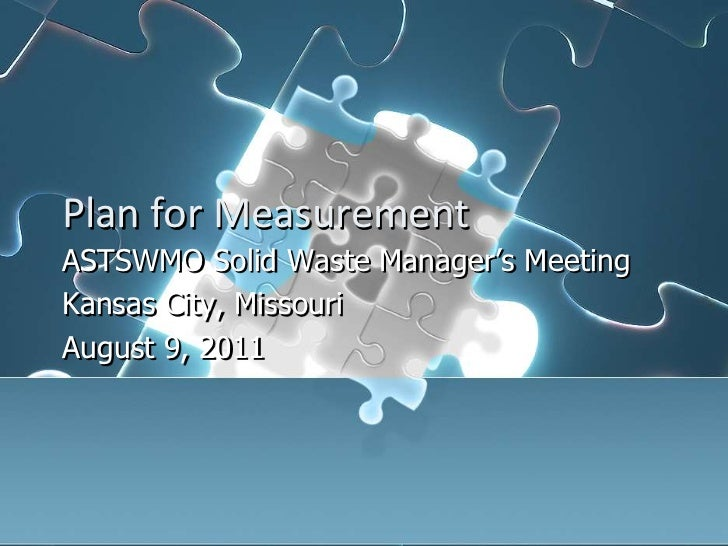 Plan for Measurement<br />ASTSWMO Solid Waste Manager's Meeting<br />Kansas City, Missouri<br />August 9, 2011<br />
