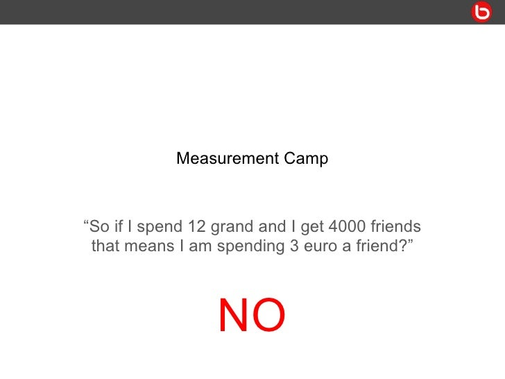 "Measurement Camp "" So if I spend 12 grand and I get 4000 friends that means I am spending 3 euro a friend?"" NO"