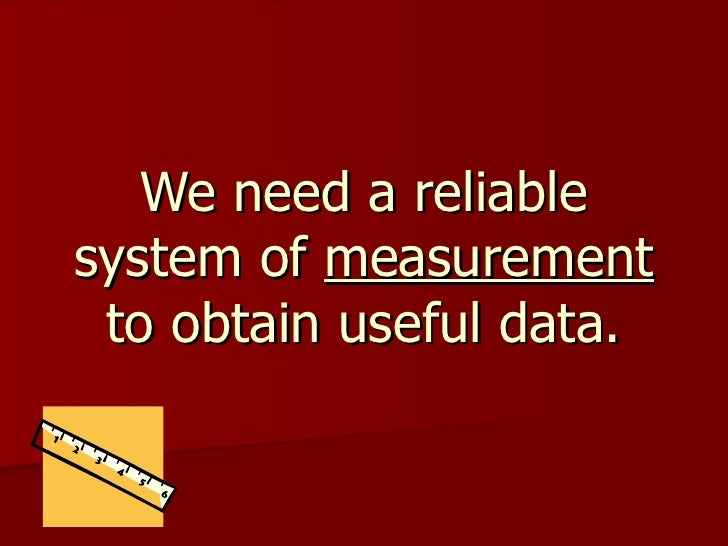 We need a reliable system of  measurement  to obtain useful data.