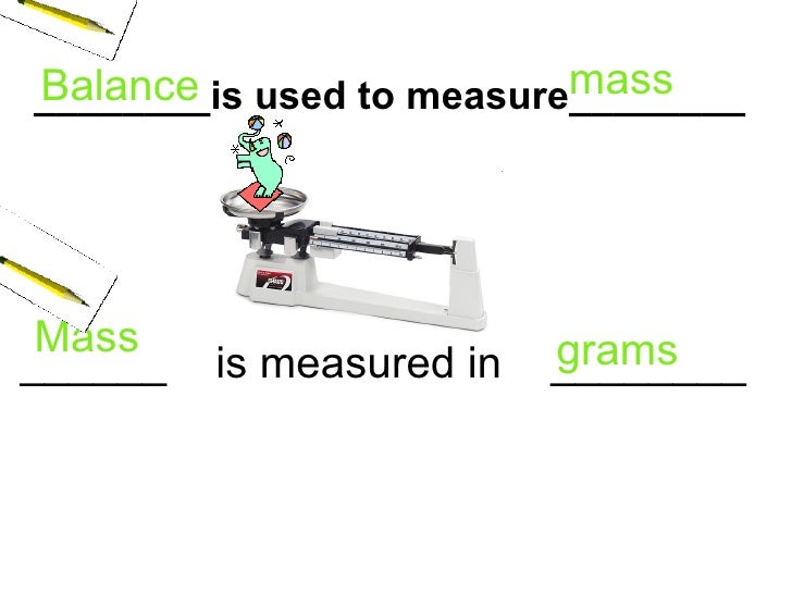 ________is used to measure________ ______  is measured in  ________ Balance   mass   grams Mass