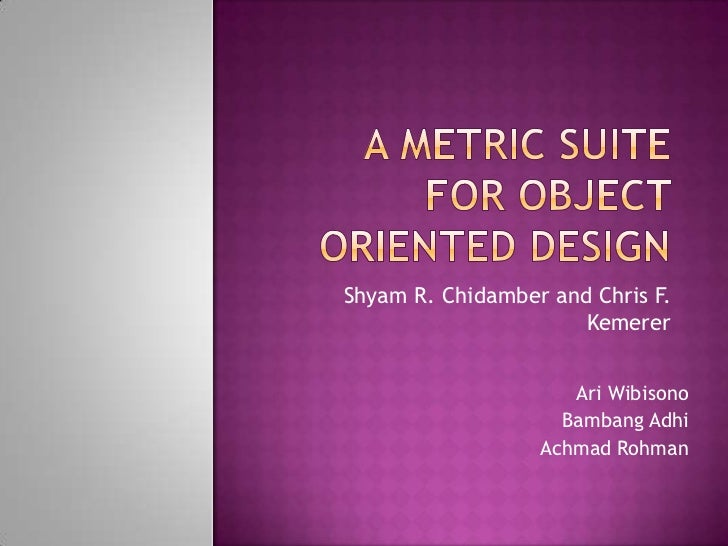 A Metric Suite for Object Oriented Design<br />Shyam R. Chidamber and Chris F. Kemerer<br />Ari Wibisono<br />BambangAdhi<...