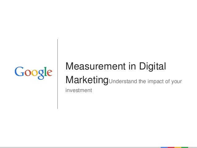 Google Confidential and Proprietary  Measurement in Digital MarketingUnderstand the impact of your investment
