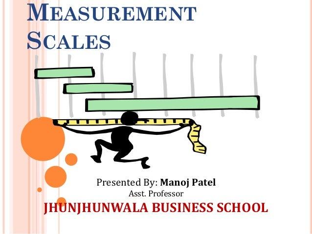 MEASUREMENT SCALES Presented By: Manoj Patel Asst. Professor JHUNJHUNWALA BUSINESS SCHOOL