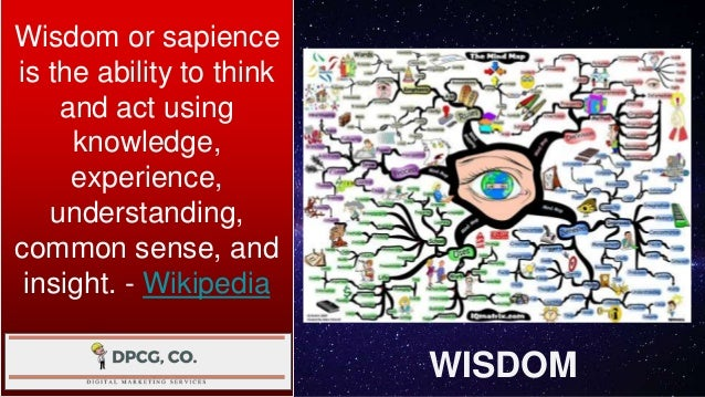 WISDOM Wisdom or sapience is the ability to think and act using knowledge, experience, understanding, common sense, and in...