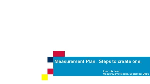 Measurement Plan. Steps to create one. Jose Luis Loren MeasureCamp Madrid. September 2016