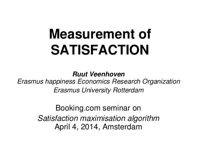 Measurement of SATISFACTION Ruut Veenhoven Erasmus happiness Economics Research Organization Erasmus University Rotterdam ...