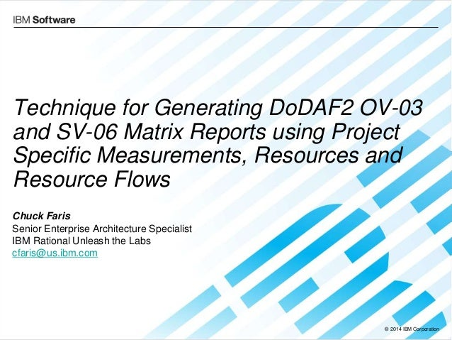 © 2014 IBM Corporation Technique for Generating DoDAF2 OV-03 and SV-06 Matrix Reports using Project Specific Measurements,...