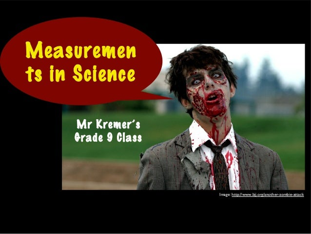 Mr Kremer's Grade 9 Class Measuremen ts in Science Image: http://www.bjj.org/another-zombie-attack