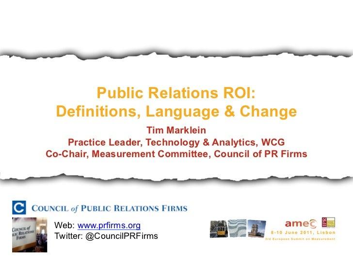 Public Relations ROI:  Definitions, Language & Change                     Tim Marklein    Practice Leader, Technology & An...