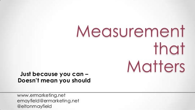 Measurement that MattersJust because you can – Doesn't mean you should www.ermarketing.net emayfield@ermarketing.net @elto...