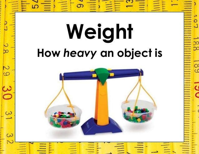 Weight How heavy an object is