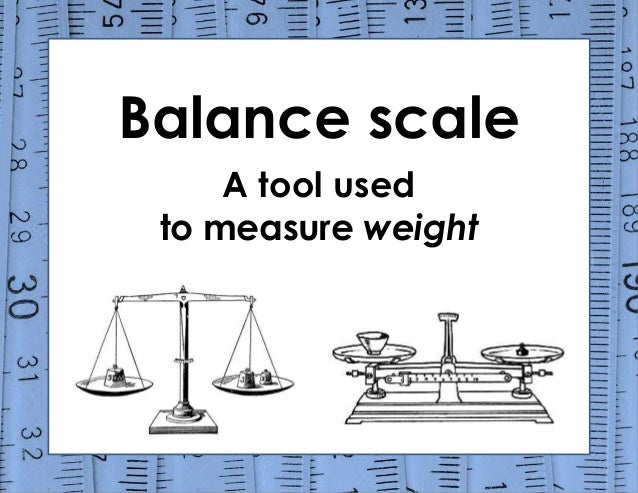 Balance scale A tool used to measure weight
