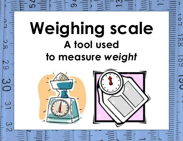 Weighing scale A tool used to measure weight