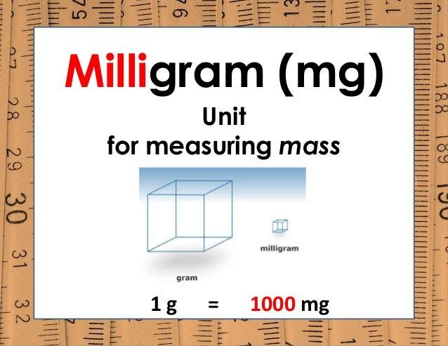 Milligram (mg) Unit for measuring mass 1 g = 1000 mg
