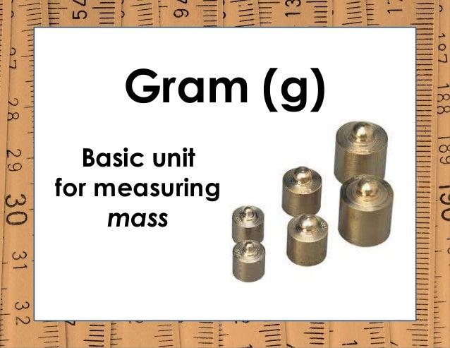 Gram (g) Basic unit for measuring mass