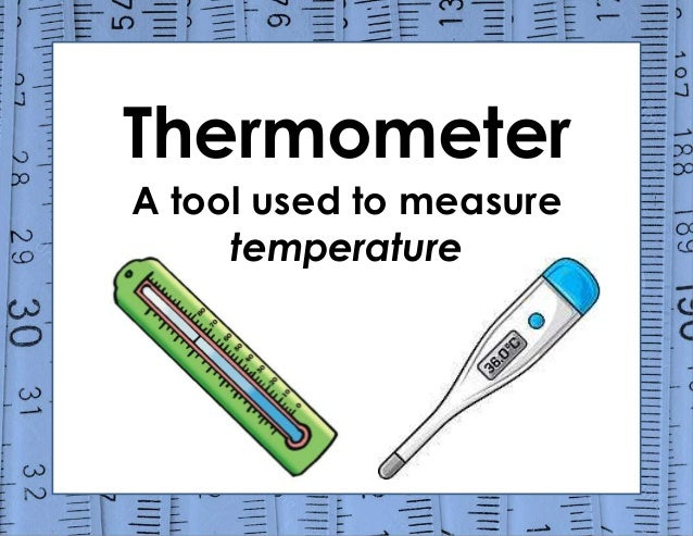 Thermometer A tool used to measure temperature