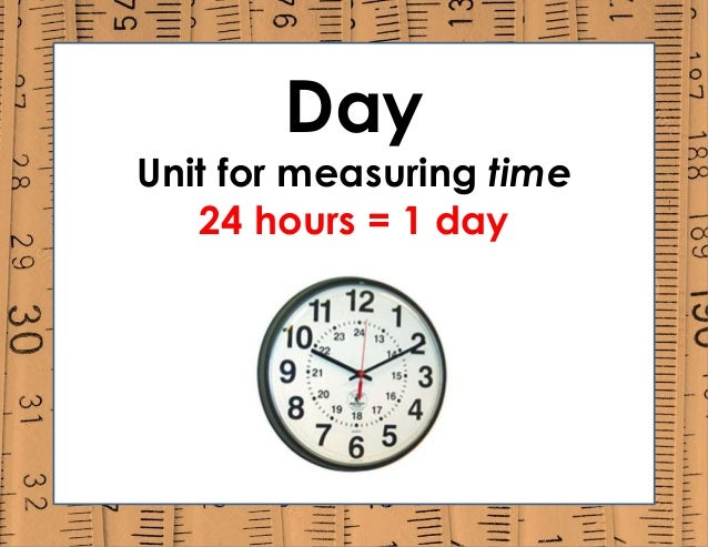Day Unit for measuring time 24 hours = 1 day