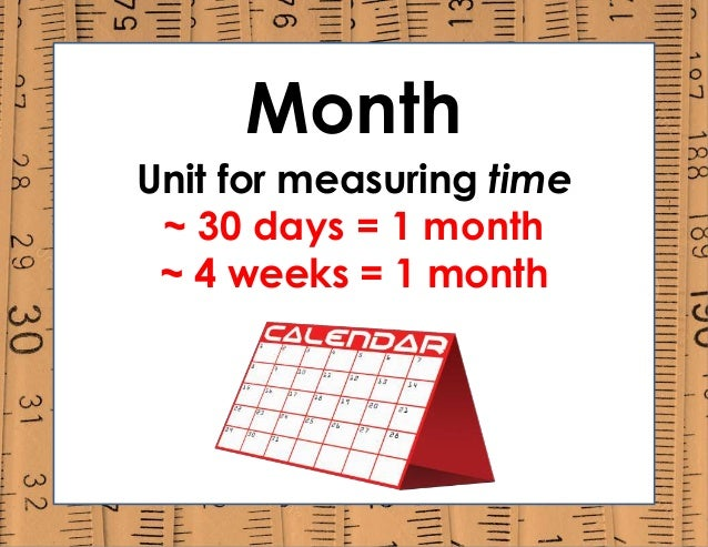 Month Unit for measuring time ~ 30 days = 1 month ~ 4 weeks = 1 month