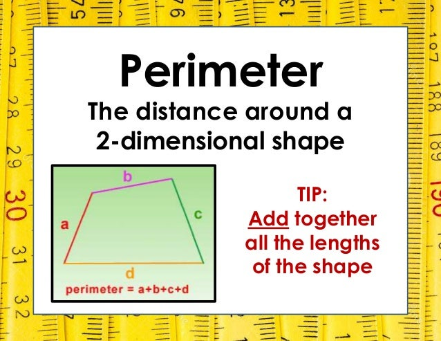 Perimeter The distance around a 2-dimensional shape TIP: Add together all the lengths of the shape